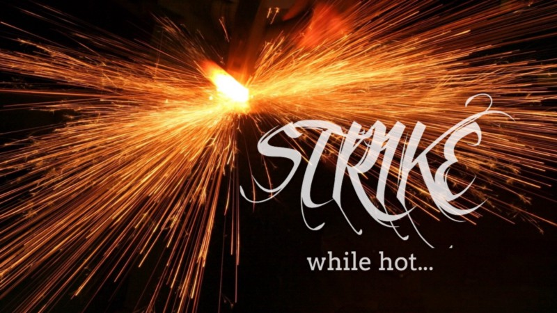 Creativity: Drop everything & strike while the iron is hot!